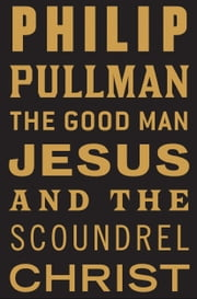 The Good Man Jesus and the Scoundrel Christ ebook by Philip Pullman