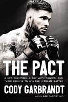 The Pact - A UFC Champion, a Boy with Cancer, and their Promise to Win the Ultimate Battle ebook by Cody Garbrandt, Mark Dagostino
