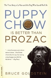 Puppy Chow Is Better Than Prozac - The True Story of a Man and the Dog Who Saved His Life ebook by Bruce Goldstein