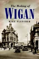 The Making of Wigan ebook by Mike Fletcher