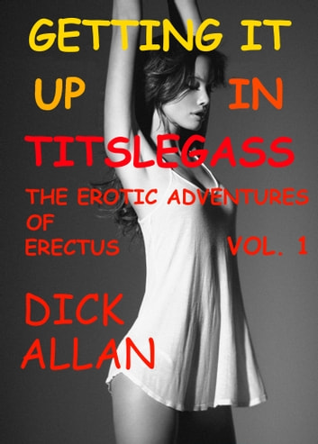 Getting It Up In Titslegass: The Erotic Adventures Of Erectus Volume 1 ebook by Dick Allan
