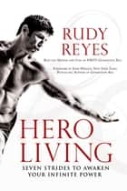 Hero Living - Seven Strides to Awaken Your Infinite Power ebook by Rudy Reyes, Evan Wright