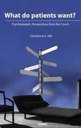 What do Patients Want? - Psychoanalytic Perspectives from the Couch ebook by Christine A. S. Hill