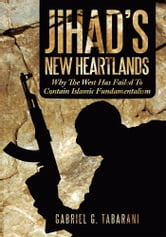 Jihad's New Heartlands - Why The West Has Failed To Contain Islamic Fundamentalism ebook by Gabriel G. Tabarani