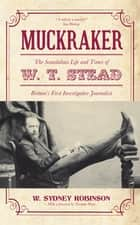 Muckraker - The Scandalous Life and Times of W. T. Stead, Britain's First Investigative Journalist ebook by W. Sydney Robinson