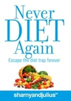 Never Diet Again - Escape the Diet Trap Forever ebook by Sharny Kieser, Julius Kieser