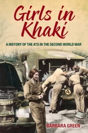 Girls in Khaki - A History of the ATS in the Second World War ebook by Barbara Green