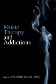 Music Therapy and Addictions ebook by David Aldridge,Joerg Fachner,Irene Dijkstra,Jaakko Erkkil?,J?rg Frommer