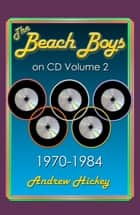 The Beach Boys on CD Volume 2: 1970-1984 - The Beach Boys on CD, #2 ebook by Andrew Hickey