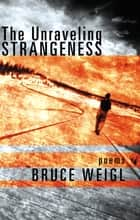 The Unraveling Strangeness - Poems ebook by Bruce Weigl