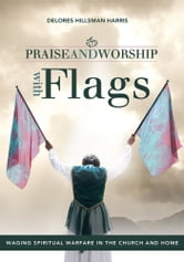 Praise and Worship with Flags - Waging Spiritual Warfare in the Church and Home ebook by Delores Hillsman Harris
