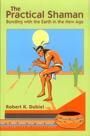 The Practical Shaman - Bonding with the Earth in the New Age ebook by Robert K. Dubiel