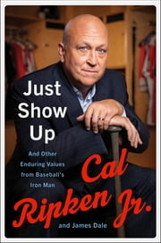 Just Show Up - And Other Enduring Values from Baseball's Iron Man ebook by Cal Ripken Jr., James Dale