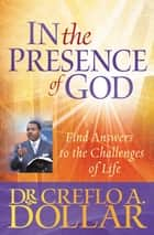 In the Presence of God - Find Answers to the Challenges of Life ebook by Creflo A. Dollar