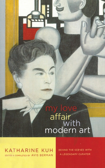My Love Affair with Modern Art - Behind the Scenes with a Legendary Curator ebook by Katharine Kuh