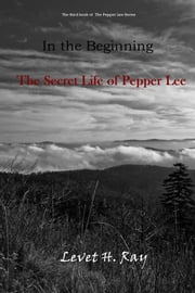 The Third Book of the Pepper Lee Series in the Beginning - The Secret Life of Pepper Lee ebook by Levet H. Ray