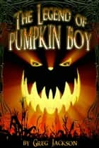 The Legend of Pumpkin Boy ebook by Greg Jackson