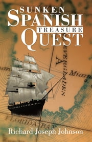SUNKEN SPANISH TREASURE QUEST ebook by Richard Joseph Johnson