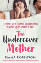 The Undercover Mother - A laugh out loud romantic comedy about love, friendship and parenting ebook by Emma Robinson