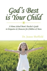 God's Best Is Your Child - A Home School Mom's Teacher's Guide in Etiquette & Character for Children & Teens ebook by Dr. Jeanne Sheffield