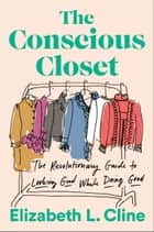 The Conscious Closet - The Revolutionary Guide to Looking Good While Doing Good ebook by Elizabeth L. Cline