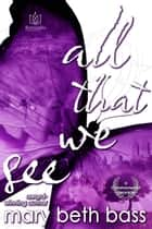 All That We See ebook by Mary Beth Bass