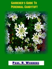 Gardener's Guide To Perennial Candytuft - Abe's Guide to the Full Sun Perennial Flower Garden, #8 ebook by Paul R. Wonning