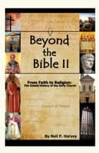 Beyond the Bible II: From Faith to Religion: The Untold History of the Early Church ebook by Neil P Harvey