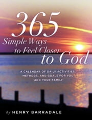 365 Simple Ways to Feel Closer to God - A Calendar of Daily Activities, Methods and Goals For You and Your Family ebook by Henry Barradale