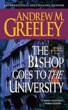 The Bishop Goes to the University ebook by Andrew M. Greeley