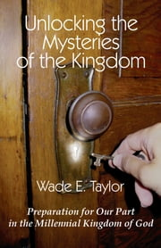 Unlocking the Mysteries of the Kingdom ebook by Wade E. Taylor
