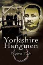 Yorkshire's Hangmen ebook by Stephen Wade