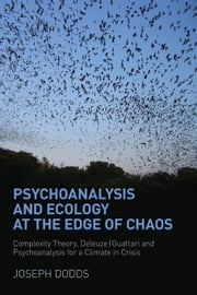 Psychoanalysis and Ecology at the Edge of Chaos: Complexity Theory, Deleuze-Guattari and Psychoanalysis for a Climate in Crisis ebook by Dodds, Joseph