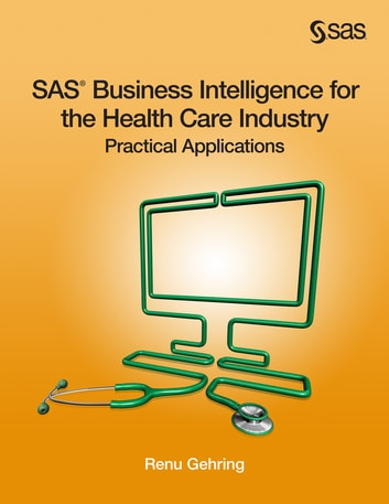 SAS Business Intelligence for the Health Care Industry - Practical Applications ebook by Renu Gehring