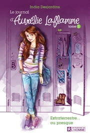 Le journal d'Aurélie Laflamme - Tome 1 - Extraterrestre... ou presque ebook by India Desjardins
