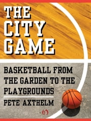 The City Game - Basketball from the Garden to the Playgrounds ebook by Pete Axthelm