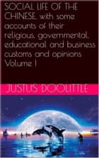 SOCIAL LIFE OF THE CHINESE, with some accounts of their religious, governmental, educational and business customs and opinions Volume I ebook by Justus DOOLITTLE