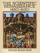 The Scientific Renaissance 1450-1630 ebook by Marie Boas Hall