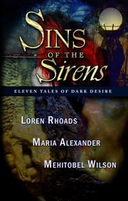 Sins of the Sirens - Eleven Tales of Dark Desire ebook by Loren Rhoads,Maria Alexander,Mehitobel Wilson