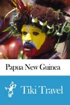Papua New Guinea Travel Guide - Tiki Travel ebook by Tiki Travel