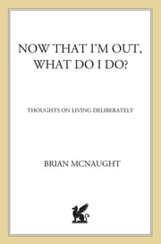 Now That I'm Out, What Do I Do? - Thoughts on Living Deliberately ebook by Brian McNaught