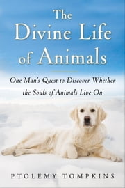 The Divine Life of Animals - One Man's Quest to Discover Whether the Souls of Animals Live On ebook by Ptolemy Tompkins