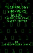 Technology Shoppers Guide: Saving You From Caveat Emptor ebook by Adam Koch