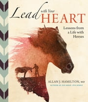 Lead with Your Heart . . . Lessons from a Life with Horses - Finding Wholeness and Harmony at the End of a Lead Rope ebook by Allan J. Hamilton MD