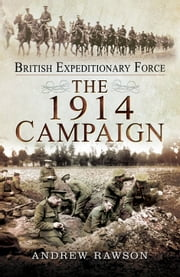 British Expeditionary Force - The 1914 Campaign ebook by Andrew Rawson