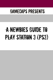 A Newbies Guide to Play Station 3 (PS3) ebook by GameCaps