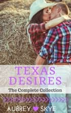 Texas Desires (The Complete Collection) ebook by Aubrey Skye