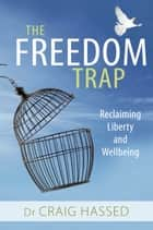 The Freedom Trap - Reclaiming liberty and wellbeing ebook by Craig Hassed