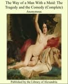 The Way of a Man With a Maid: The Tragedy and the Comedy (Complete) ebook by Anonymous