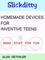 Homemade Devices For Inventive Teens: Make Stuff For Fun ebook by Alan Detwiler
